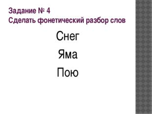Задание № 4 Сделать фонетический разбор слов Снег Яма Пою