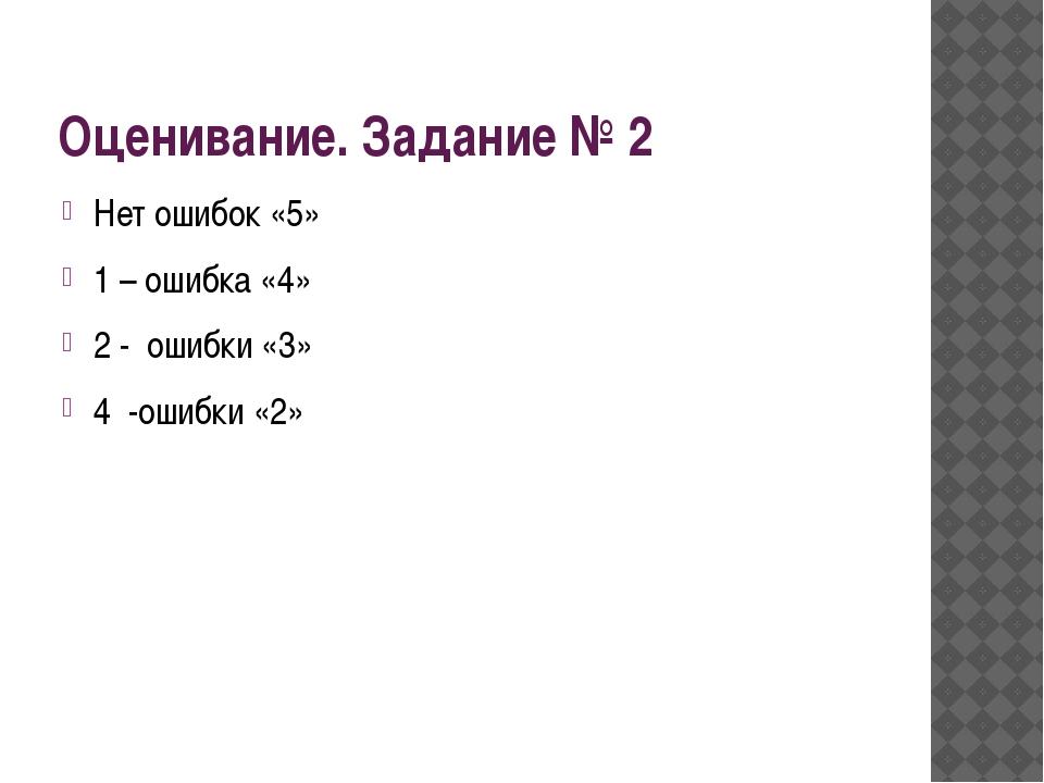 Оценивание. Задание № 2 Нет ошибок «5» 1 – ошибка «4» 2 -  ошибки «3» 4...