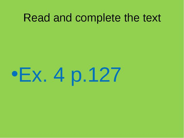 Ex. 4 p.127 Read and complete the text