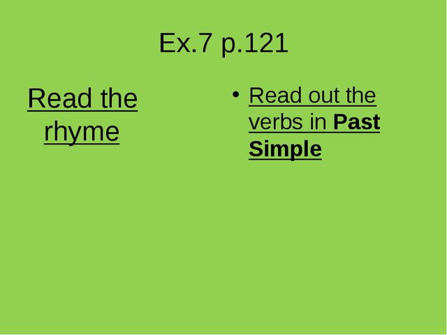 Ex.7 p.121 Read the rhyme Read out the verbs in Past Simple