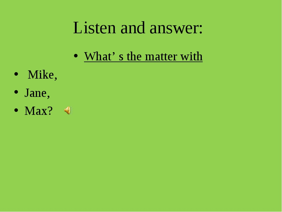 Listen and answer: What' s the matter with Mike, Jane, Max?