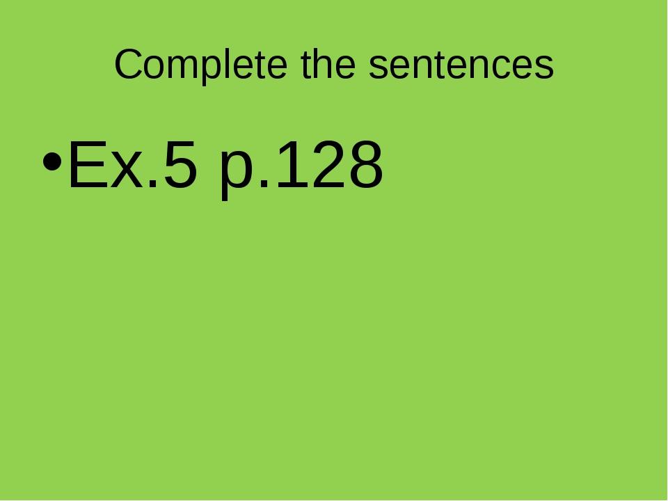 Complete the sentences Ex.5 p.128