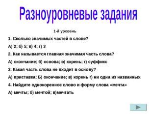 1-й уровень 1. Сколько значимых частей в слове? А) 2; б) 5; в) 4; г) 3 2.