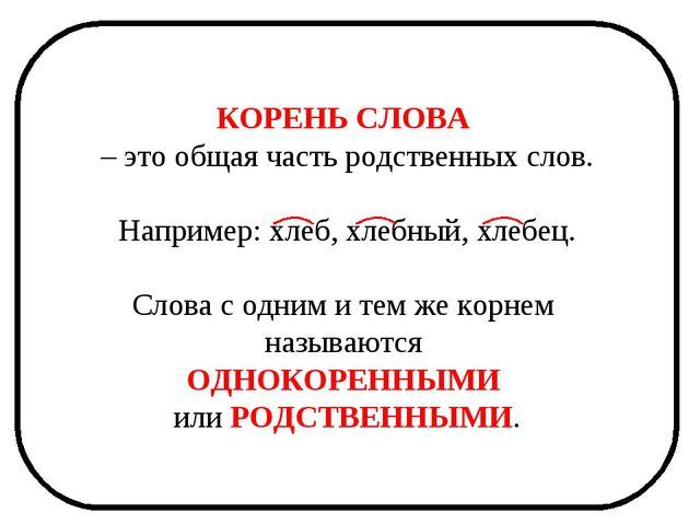 КОРЕНЬ СЛОВА – это общая часть родственных слов. Например: хлеб, хлебный, хле...