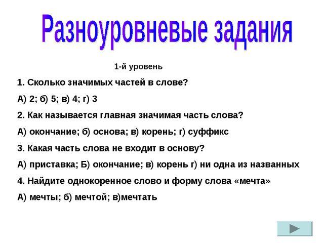 1-й уровень 1. Сколько значимых частей в слове? А) 2; б) 5; в) 4; г) 3 2....