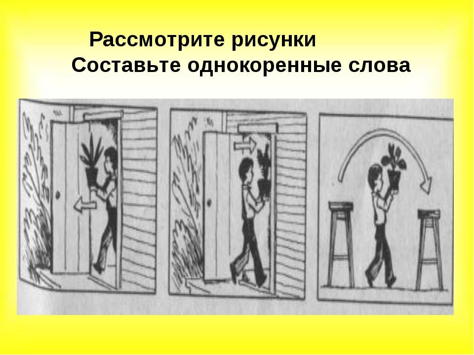 Рассмотрите рисунки Составьте однокоренные слова