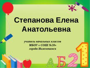 Степанова Елена Анатольевна учитель начальных классов МБОУ « СОШ №20» города