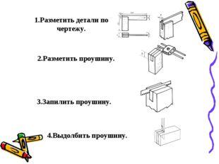 1.Разметить детали по чертежу. 2.Разметить проушину. 3.Запилить проушину. 4.
