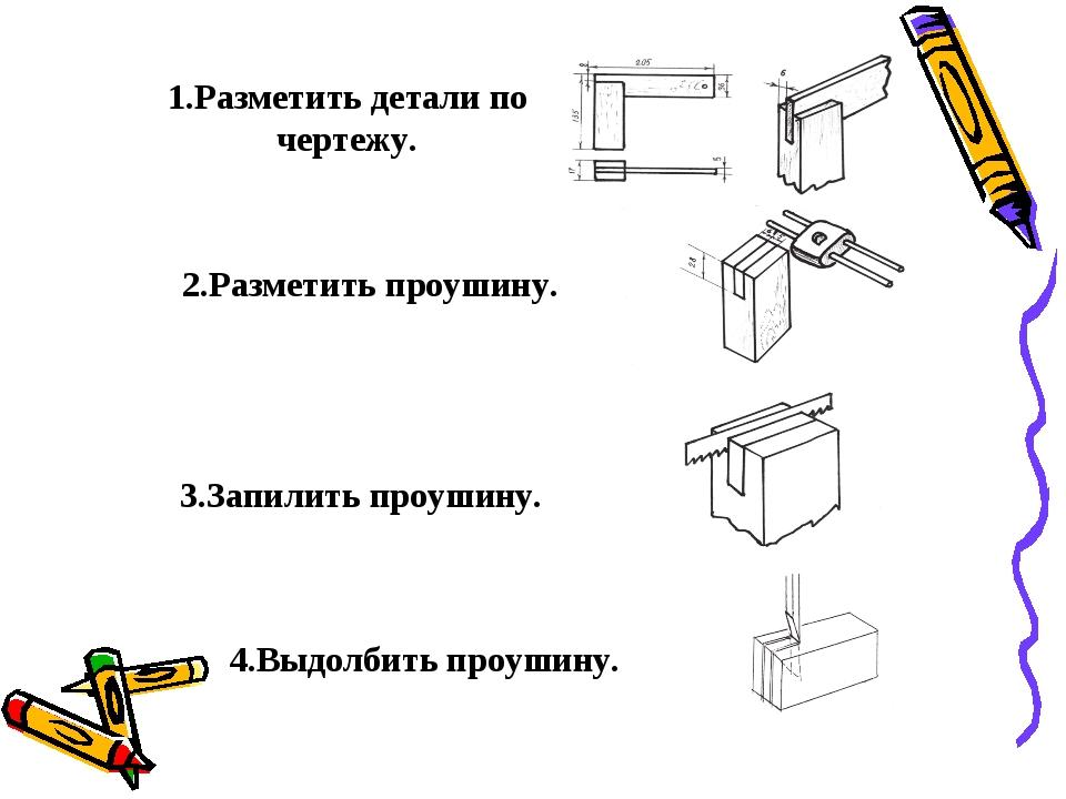 1.Разметить детали по чертежу. 2.Разметить проушину. 3.Запилить проушину. 4....