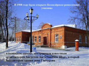 В 1908 году было открыто Белоозёрское ремесленное училище в каменном здании ,