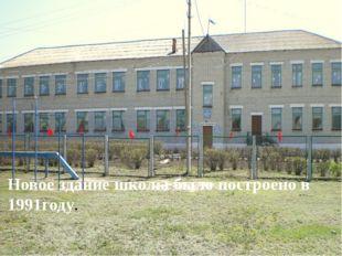 Новое здание школы было построено в 1991году.