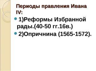 Периоды правления Ивана ΙV: 1)Реформы Избранной рады.(40-50 гг.16в.) 2)Опричн
