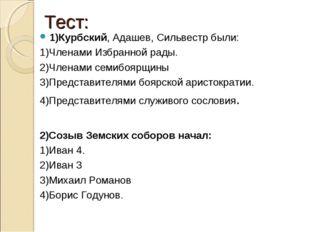 Тест: 1)Курбский, Адашев, Сильвестр были: 1)Членами Избранной рады. 2)Членами