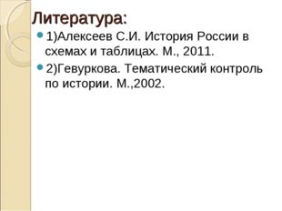 Литература: 1)Алексеев С.И. История России в схемах и таблицах. М., 2011. 2)Г