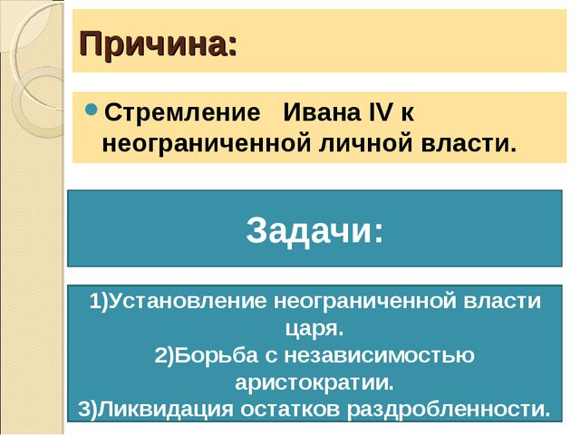 Причина: Стремление Ивана ΙV к неограниченной личной власти. Задачи: 1)Устано...