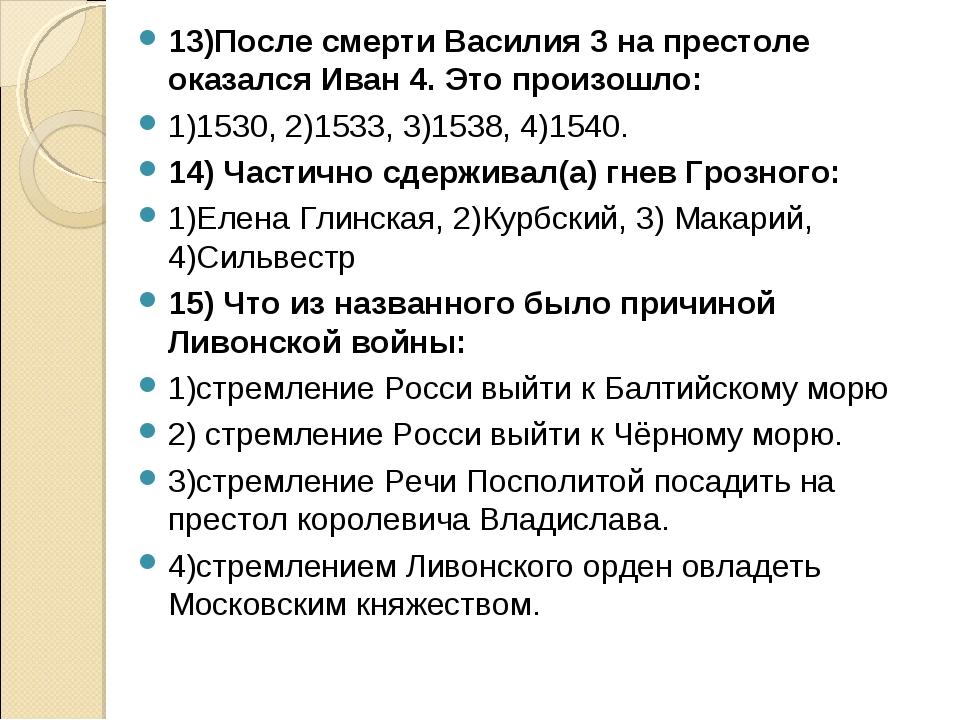 13)После смерти Василия 3 на престоле оказался Иван 4. Это произошло: 1)1530,...