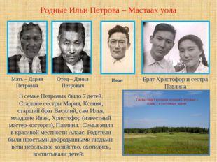 Родные Ильи Петрова – Мастаах уола Мать – Дария Петровна Отец – Данил Петрови