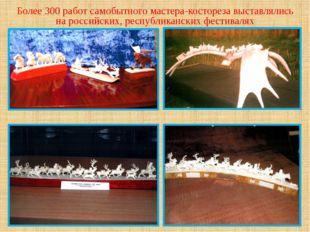 Более 300 работ самобытного мастера-костореза выставлялись на российских, рес
