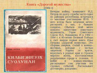 . Книга «Дорогой мужества» (1984 г) Ветеран войны, коммунист И.Д. Петров по д