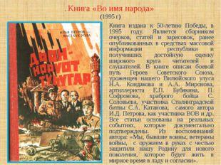. Книга «Во имя народа» (1995 г) Книга издана к 50-летию Победы, в 1995 году.