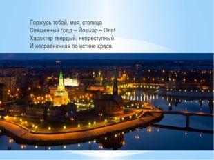 Горжусь тобой, моя, столица Священный град – Йошкар – Ола! Характер твердый,