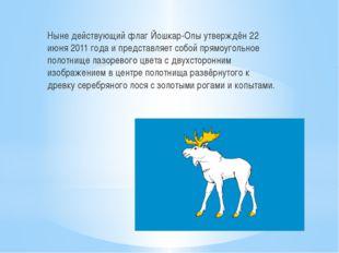 Ныне действующий флаг Йошкар-Олы утверждён 22 июня 2011 года и представляет с