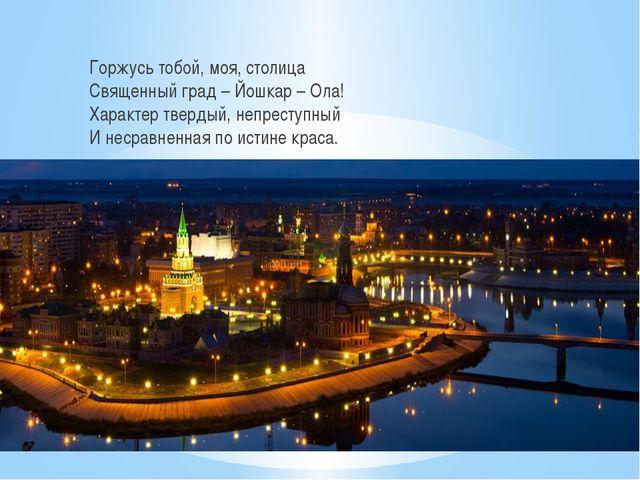 Горжусь тобой, моя, столица Священный град – Йошкар – Ола! Характер твердый,...