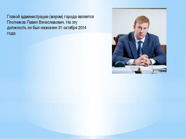 Главой администрации (мэром) города является Плотников Павел Вячеславович. На...