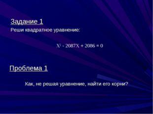 Задание 1 Реши квадратное уравнение: Х2 - 2087X + 2086 = 0 Проблема 1 Как, не