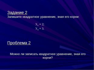 Задание 2 Запишите квадратное уравнение, зная его корни: Х1 = 2; Х2 = 3. Проб