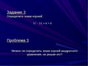 Задание 3 Определите знаки корней: Х2 - 5X + 6 = 0 Проблема 3 Можно ли опреде