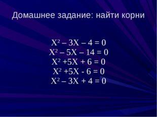 Домашнее задание: найти корни Х2 – 3Х – 4 = 0 Х2 – 5Х – 14 = 0 Х2 +5Х + 6 = 0