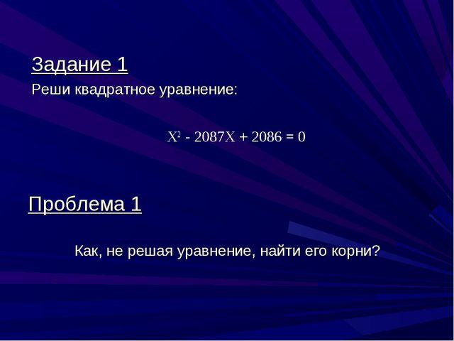 Задание 1 Реши квадратное уравнение: Х2 - 2087X + 2086 = 0 Проблема 1 Как, не...