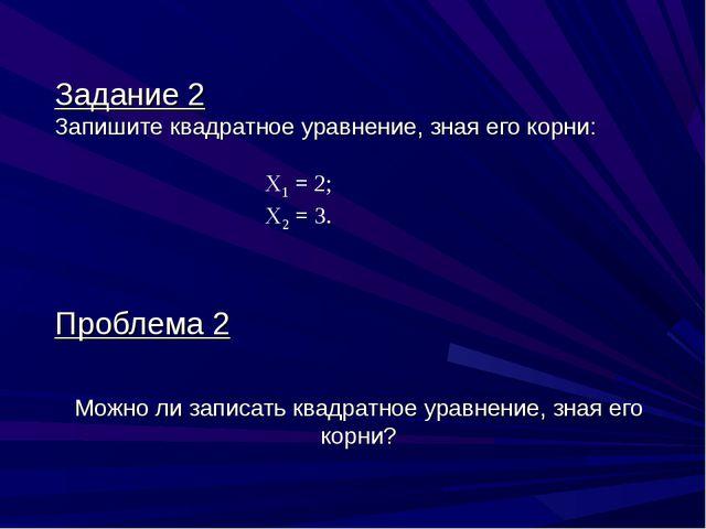 Задание 2 Запишите квадратное уравнение, зная его корни: Х1 = 2; Х2 = 3. Проб...