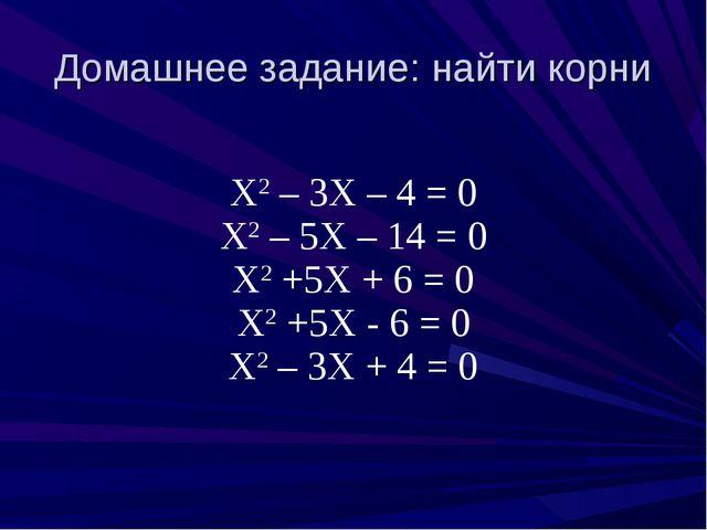Домашнее задание: найти корни Х2 – 3Х – 4 = 0 Х2 – 5Х – 14 = 0 Х2 +5Х + 6 = 0...