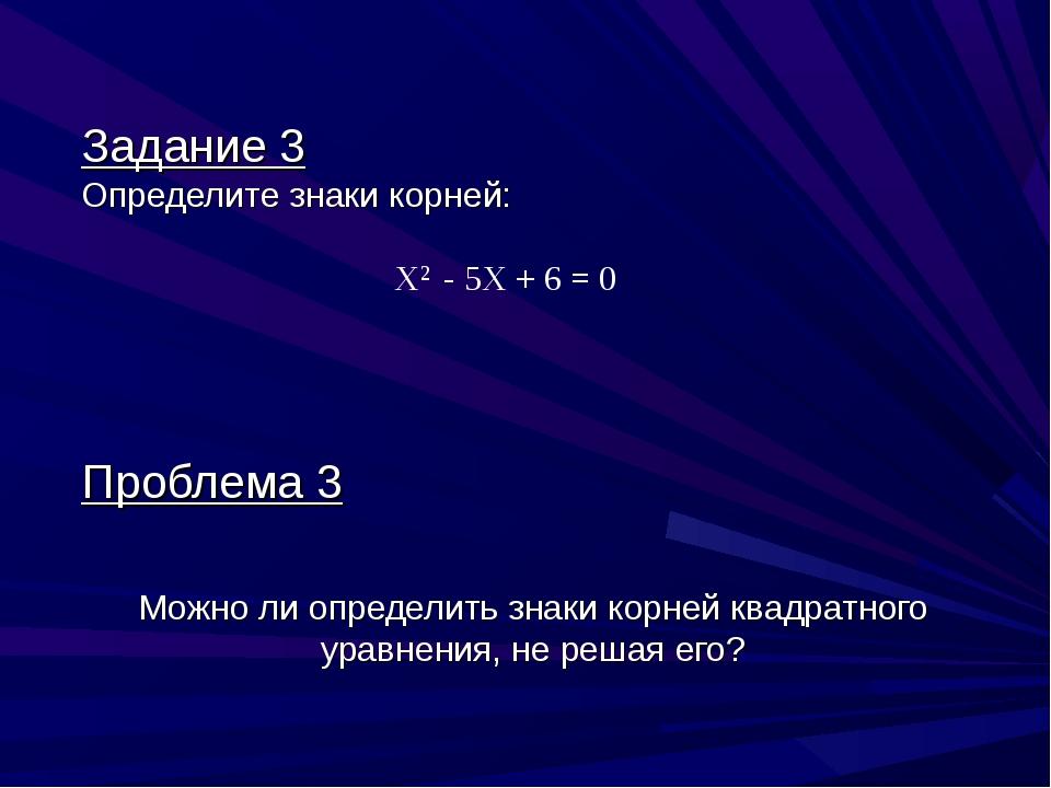 Задание 3 Определите знаки корней: Х2 - 5X + 6 = 0 Проблема 3 Можно ли опреде...