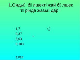1.Ондық бөлшекті жай бөлшек түрінде жазыңдар: 1,7 = 0,37 5,03 0,103