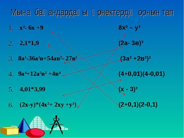 Мына бағандардағы өрнектердің орнын тап 1. х2- 6х +9 8x3 – y3 2. 2,1*1,9(...