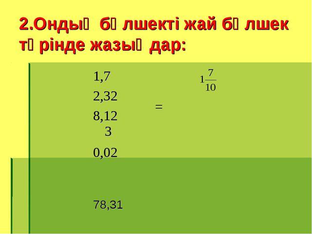 2.Ондық бөлшекті жай бөлшек түрінде жазыңдар: 1,7 = 2,32 8,123 0,02 7...