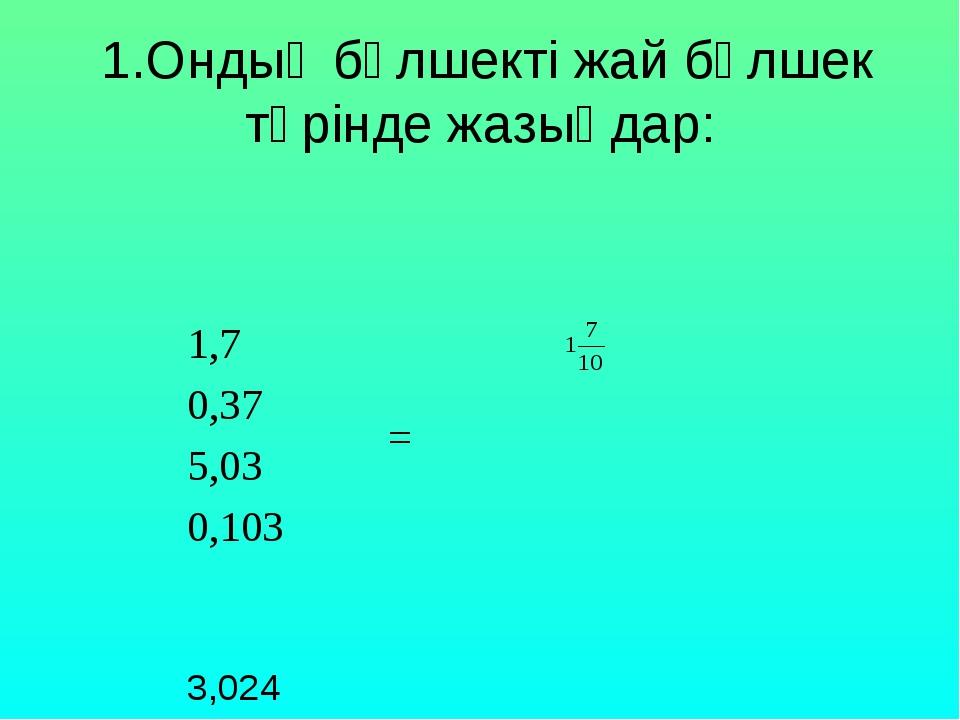 1.Ондық бөлшекті жай бөлшек түрінде жазыңдар: 1,7 = 0,37 5,03 0,103...