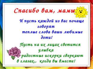 * Спасибо вам, мамы! И пусть каждой из вас почаще говорят теплые слова ваши л