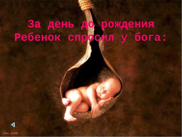 За день до рождения Ребенок спросил у бога: