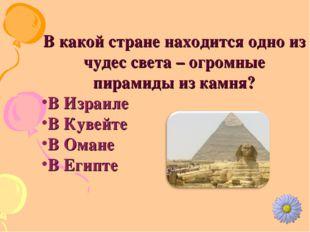 В какой стране находится одно из чудес света – огромные пирамиды из камня? В