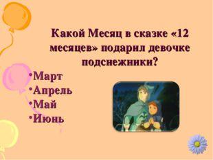 Какой Месяц в сказке «12 месяцев» подарил девочке подснежники? Март Апрель Ма