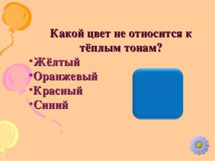Какой цвет не относится к тёплым тонам? Жёлтый Оранжевый Красный Синий