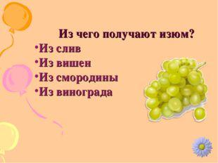 Из чего получают изюм? Из слив Из вишен Из смородины Из винограда