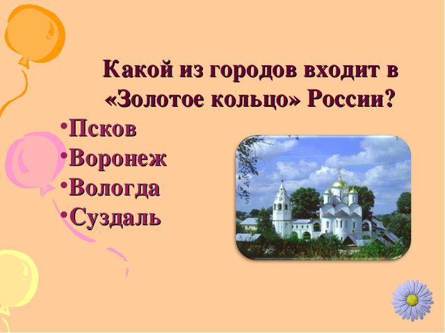 Какой из городов входит в «Золотое кольцо» России? Псков Воронеж Вологда Сузд...