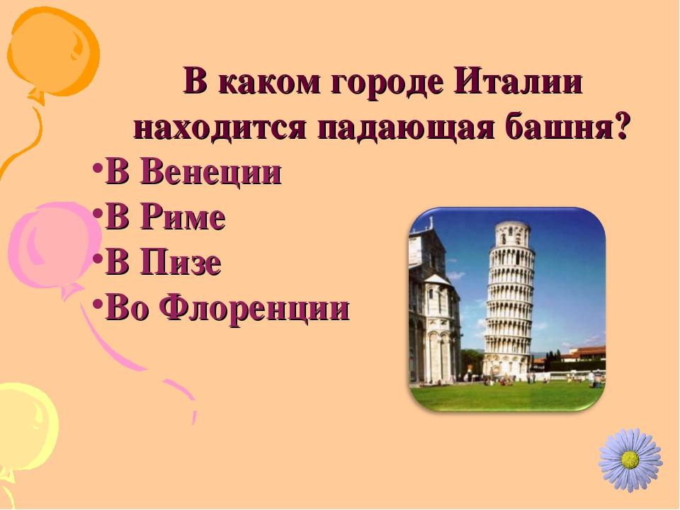 В каком городе Италии находится падающая башня? В Венеции В Риме В Пизе Во Фл...