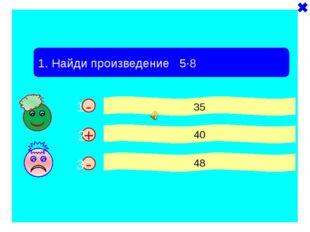 - - 1. Найди произведение 5·8 35 40 48 + 1 2 3