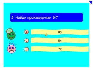 - + 2. Найди произведение 9·7 63 54 72 - 1 2 3